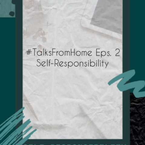 #TalksFromHome Eps. 2 Self-Responsibility