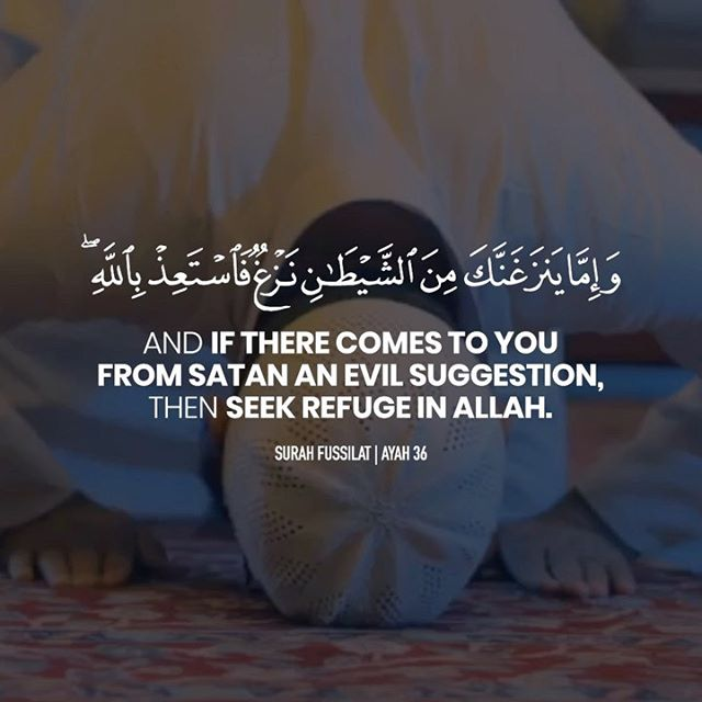 """And if there comes to you from Satan an evil suggestion, then seek refuge in Allah . Indeed, He is the Hearing, the Knowing."" - [Surah Fussilat 