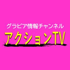 アクションTV【グラビア情報チャンネル】